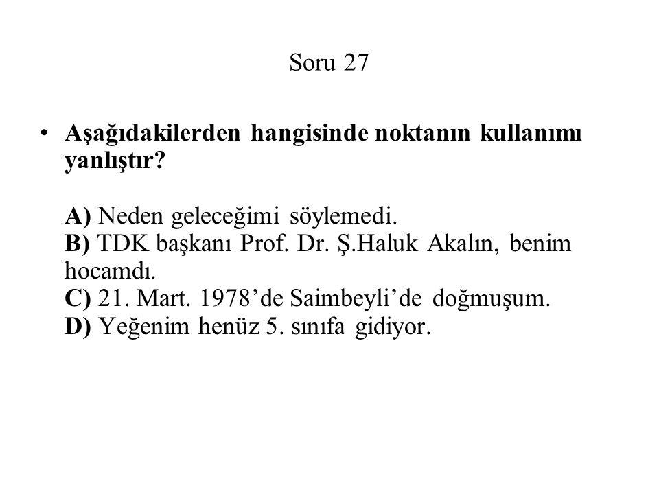 Soru 27 Aşağıdakilerden hangisinde noktanın kullanımı yanlıştır? A) Neden geleceğimi söylemedi. B) TDK başkanı Prof. Dr. Ş.Haluk Akalın, benim hocamdı