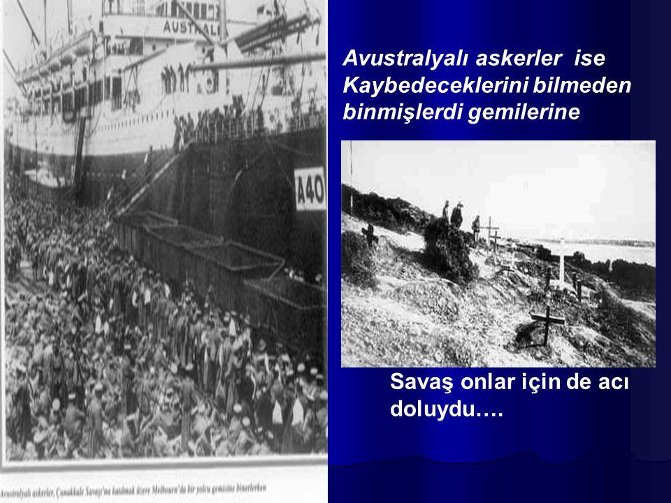 Avustralyalı askerler ise Kaybedeceklerini bilmeden binmişlerdi gemilerine Savaş onlar için de acı doluydu….