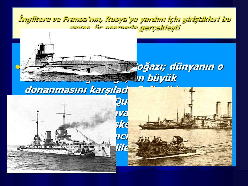 İngiltere ve Fransa'nın, Rusya'ya yardım için giriştikleri bu savaş, üç aşamada gerçekleşti 18 Mart'ta Çanakkale Boğazı; dünyanın o zamana dek gördüğü