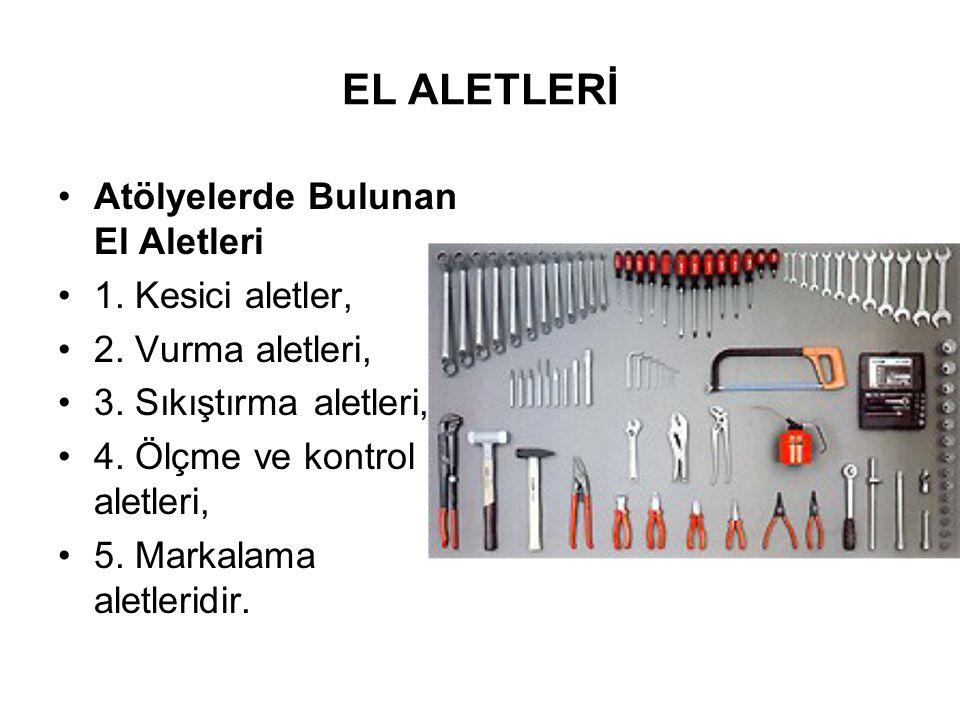 EL ALETLERİ Atölyelerde Bulunan El Aletleri 1. Kesici aletler, 2. Vurma aletleri, 3. Sıkıştırma aletleri, 4. Ölçme ve kontrol aletleri, 5. Markalama a