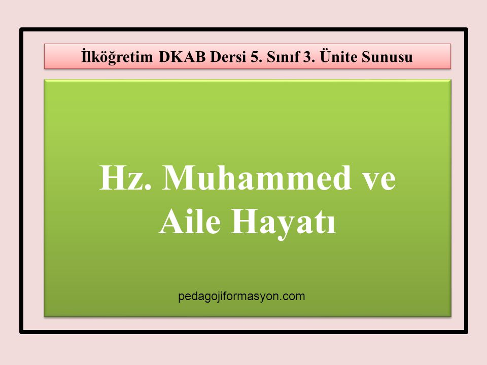Hz. Muhammed ve Aile Hayatı Hz. Muhammed ve Aile Hayatı İlköğretim DKAB Dersi 5. Sınıf 3. Ünite Sunusu pedagojiformasyon.com