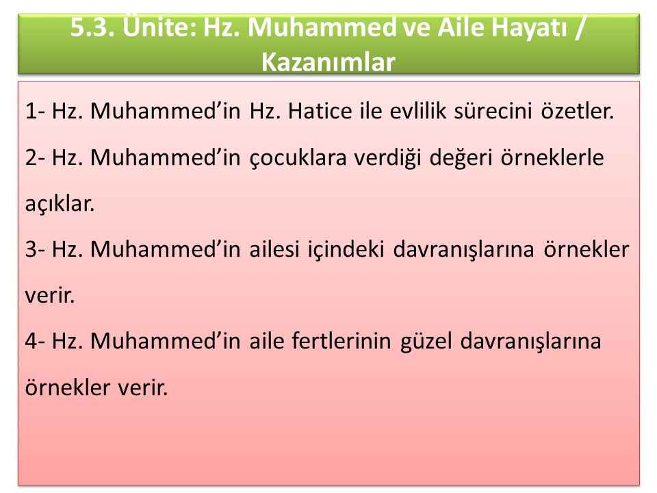 5.3. Ünite: Hz. Muhammed ve Aile Hayatı / Kazanımlar 1- Hz. Muhammed'in Hz. Hatice ile evlilik sürecini özetler. 2- Hz. Muhammed'in çocuklara verdiği