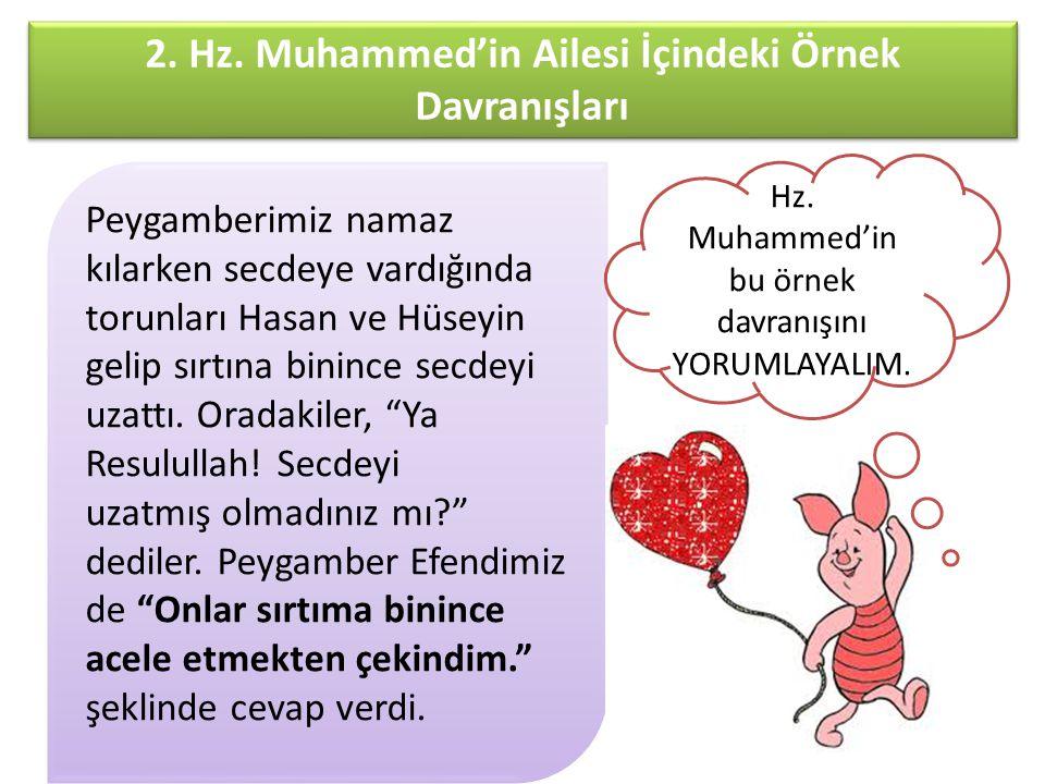 2. Hz. Muhammed'in Ailesi İçindeki Örnek Davranışları Peygamberimiz namaz kılarken secdeye vardığında torunları Hasan ve Hüseyin gelip sırtına binince