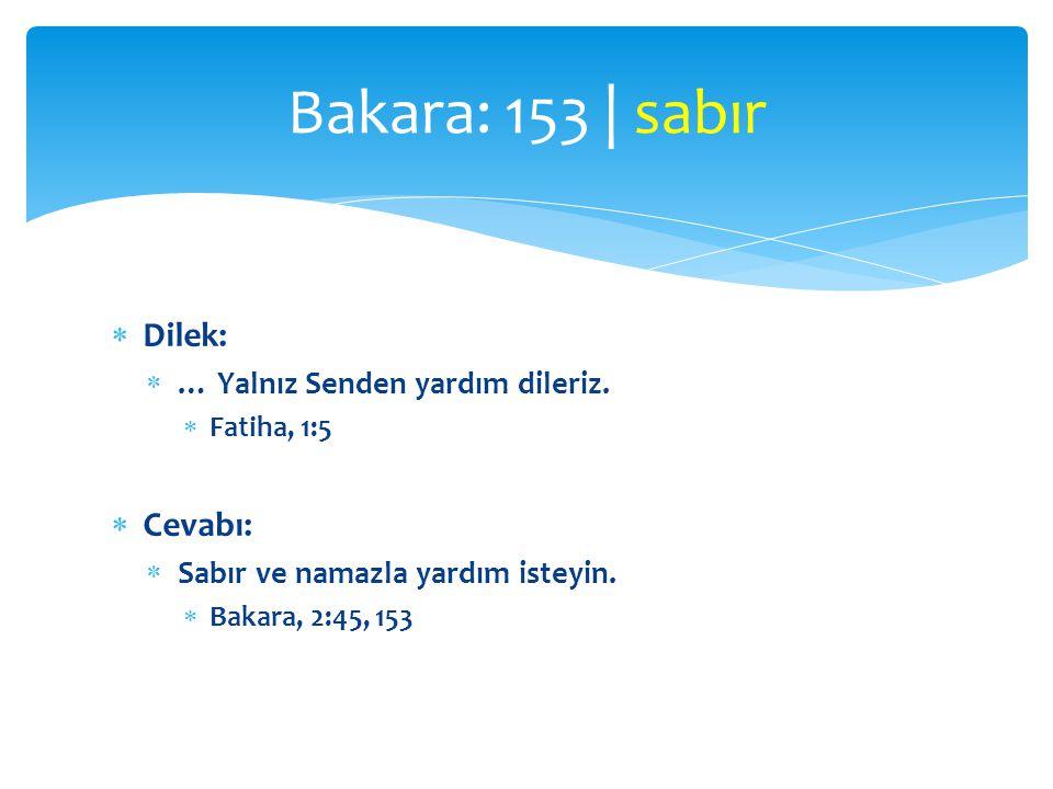  Dilek:  … Yalnız Senden yardım dileriz.  Fatiha, 1:5  Cevabı:  Sabır ve namazla yardım isteyin.  Bakara, 2:45, 153 Bakara: 153 | sabır