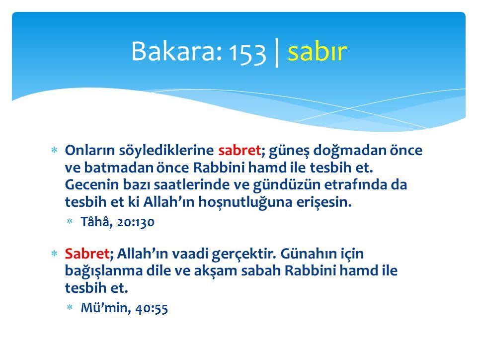  Onların söylediklerine sabret; güneş doğmadan önce ve batmadan önce Rabbini hamd ile tesbih et. Gecenin bazı saatlerinde ve gündüzün etrafında da te