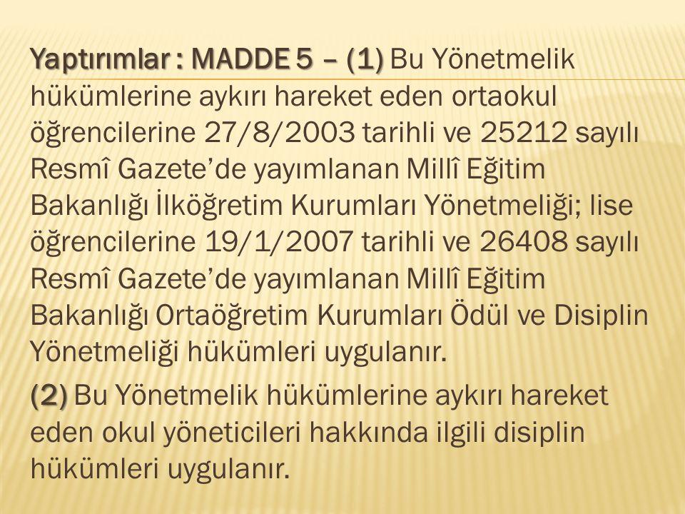 Yaptırımlar : MADDE 5 – (1) Yaptırımlar : MADDE 5 – (1) Bu Yönetmelik hükümlerine aykırı hareket eden ortaokul öğrencilerine 27/8/2003 tarihli ve 25212 sayılı Resmî Gazete'de yayımlanan Millî Eğitim Bakanlığı İlköğretim Kurumları Yönetmeliği; lise öğrencilerine 19/1/2007 tarihli ve 26408 sayılı Resmî Gazete'de yayımlanan Millî Eğitim Bakanlığı Ortaöğretim Kurumları Ödül ve Disiplin Yönetmeliği hükümleri uygulanır.