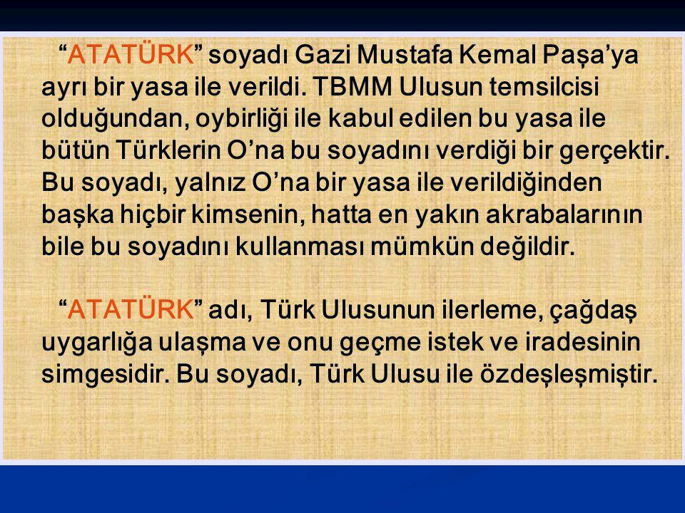 """""""ATATÜRK"""" soyadı Gazi Mustafa Kemal Paşa'ya ayrı bir yasa ile verildi. TBMM Ulusun temsilcisi olduğundan, oybirliği ile kabul edilen bu yasa ile bütün"""