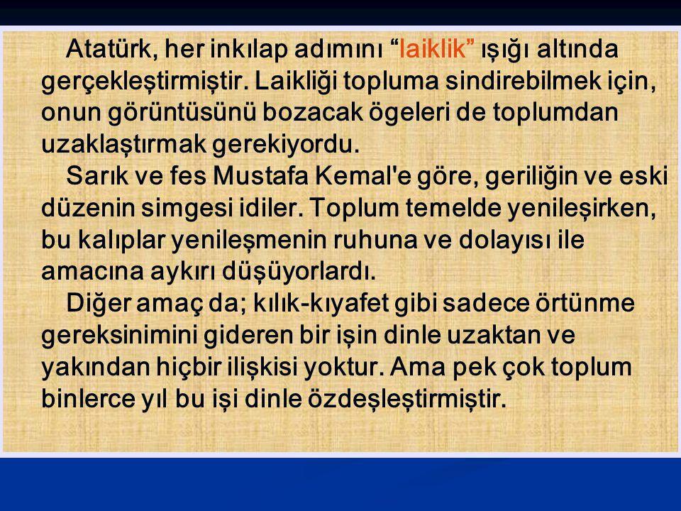 """Atatürk, her inkılap adımını """"laiklik"""" ışığı altında gerçekleştirmiştir. Laikliği topluma sindirebilmek için, onun görüntüsünü bozacak ögeleri de topl"""