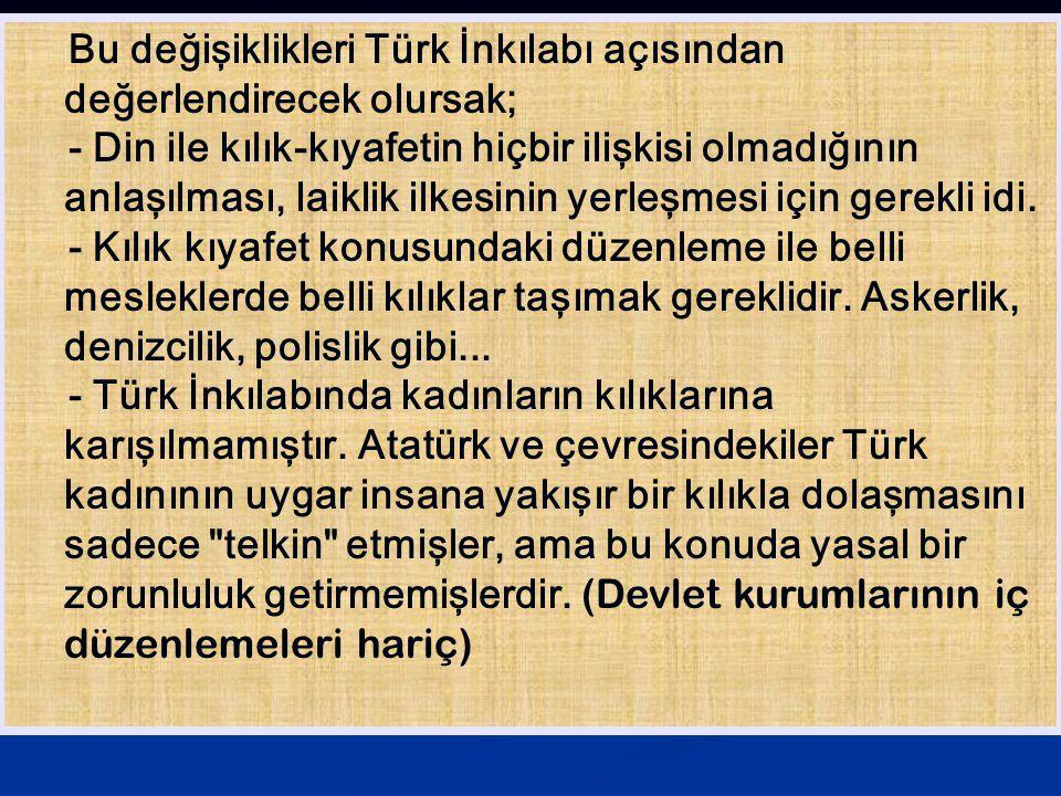 Bu değişiklikleri Türk İnkılabı açısından değerlendirecek olursak; - Din ile kılık-kıyafetin hiçbir ilişkisi olmadığının anlaşılması, laiklik ilkesini