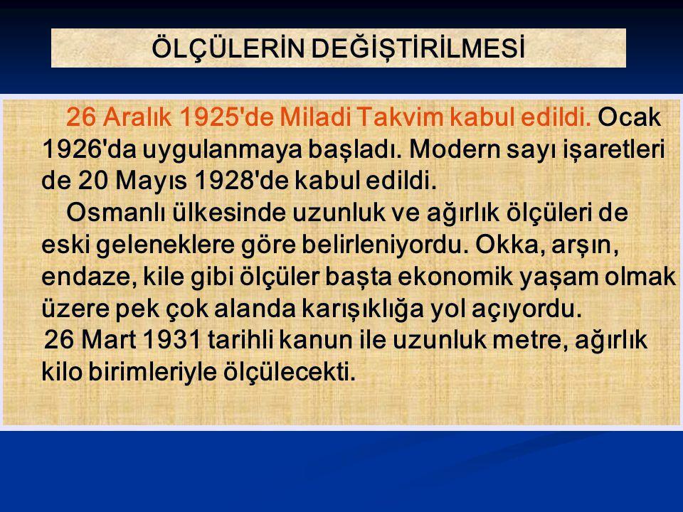 ÖLÇÜLERİN DEĞİŞTİRİLMESİ 26 Aralık 1925'de Miladi Takvim kabul edildi. Ocak 1926'da uygulanmaya başladı. Modern sayı işaretleri de 20 Mayıs 1928'de ka