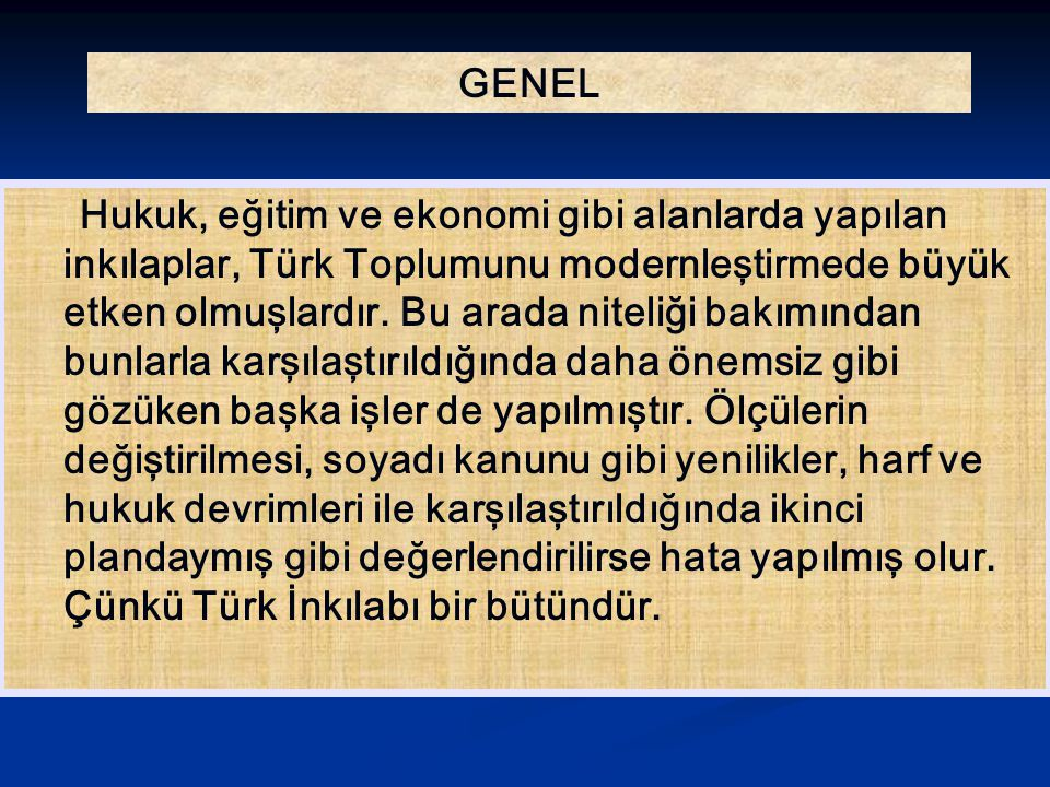 GENEL Hukuk, eğitim ve ekonomi gibi alanlarda yapılan inkılaplar, Türk Toplumunu modernleştirmede büyük etken olmuşlardır. Bu arada niteliği bakımında
