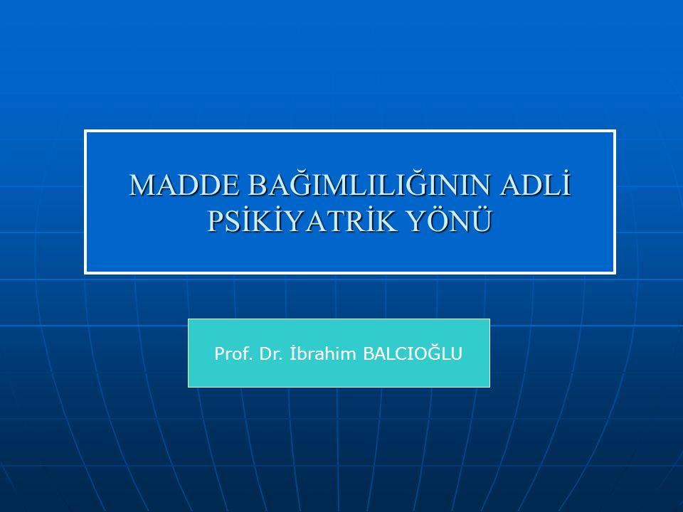 MADDE BAĞIMLILIĞININ ADLİ PSİKİYATRİK YÖNÜ Prof. Dr. İbrahim BALCIOĞLU