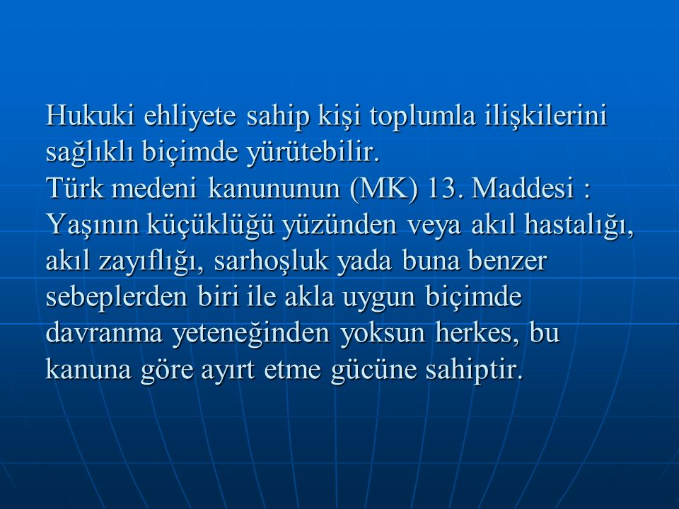 Hukuki ehliyete sahip kişi toplumla ilişkilerini sağlıklı biçimde yürütebilir. Türk medeni kanununun (MK) 13. Maddesi : Yaşının küçüklüğü yüzünden vey
