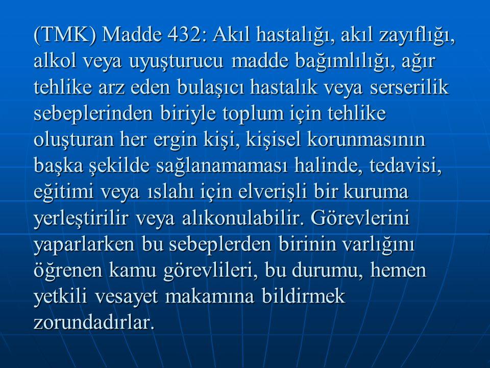 (TMK) Madde 432: Akıl hastalığı, akıl zayıflığı, alkol veya uyuşturucu madde bağımlılığı, ağır tehlike arz eden bulaşıcı hastalık veya serserilik sebe