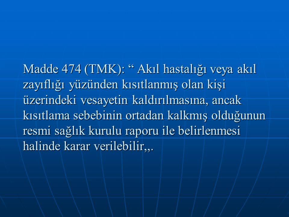 """Madde 474 (TMK): """" Akıl hastalığı veya akıl zayıflığı yüzünden kısıtlanmış olan kişi üzerindeki vesayetin kaldırılmasına, ancak kısıtlama sebebinin or"""