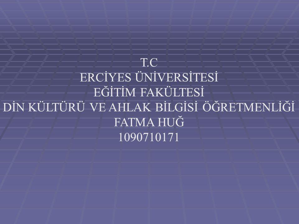 T.C ERCİYES ÜNİVERSİTESİ EĞİTİM FAKÜLTESİ DİN KÜLTÜRÜ VE AHLAK BİLGİSİ ÖĞRETMENLİĞİ FATMA HUĞ 1090710171