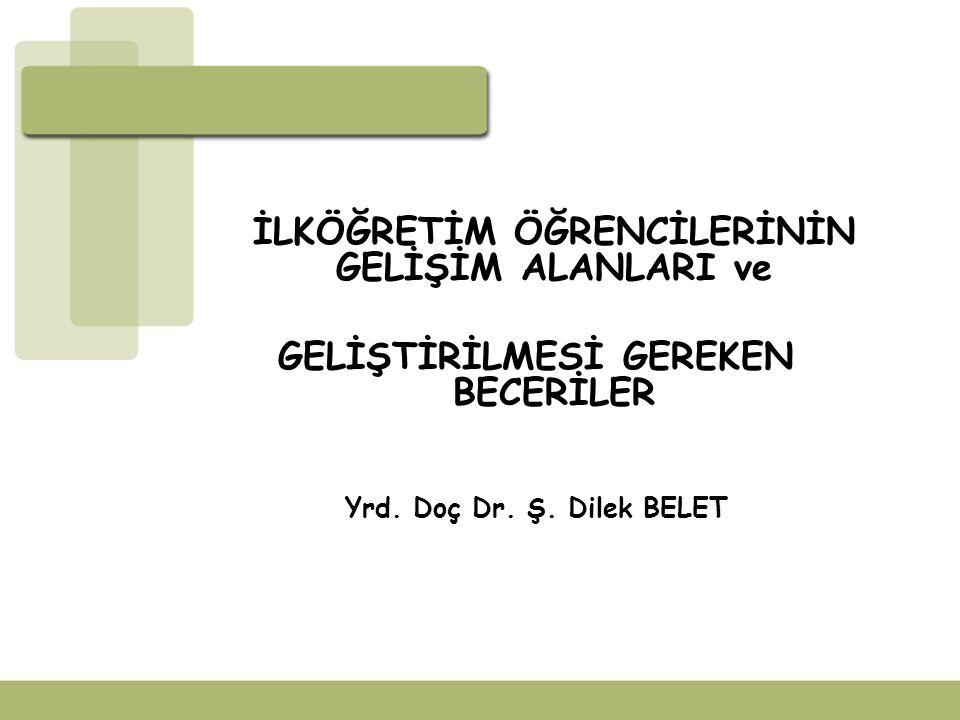 İLKÖĞRETİM ÖĞRENCİLERİNİN GELİŞİM ALANLARI ve GELİŞTİRİLMESİ GEREKEN BECERİLER Yrd. Doç Dr. Ş. Dilek BELET