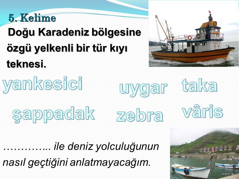 5. Kelime Doğu Karadeniz bölgesine özgü yelkenli bir tür kıyı teknesi.