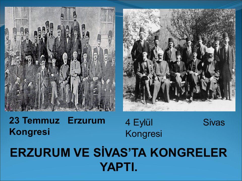 23 Temmuz Erzurum Kongresi 4 Eylül Sivas Kongresi ERZURUM VE SİVAS'TA KONGRELER YAPTI.
