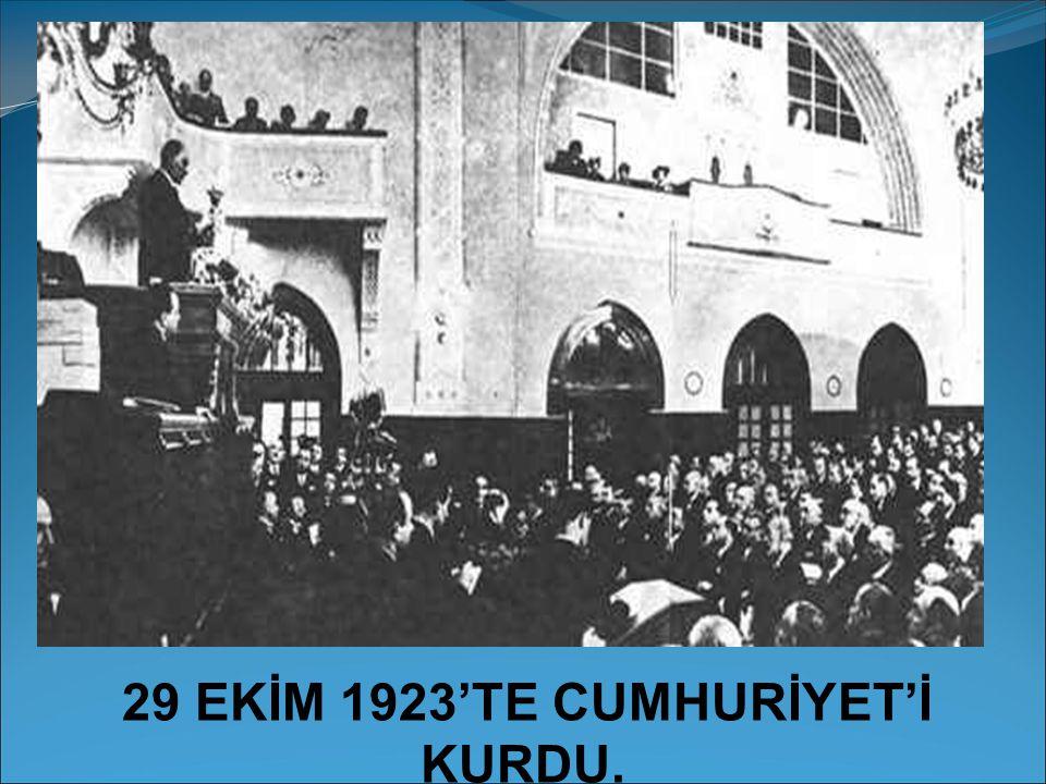 29 EKİM 1923'TE CUMHURİYET'İ KURDU.