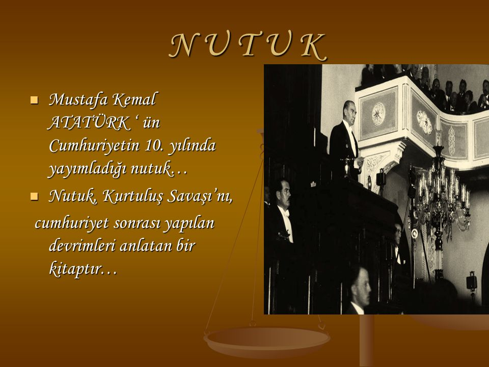 N U T U K Mustafa Kemal ATATÜRK ' ün Cumhuriyetin 10. yılında yayımladığı nutuk… Mustafa Kemal ATATÜRK ' ün Cumhuriyetin 10. yılında yayımladığı nutuk