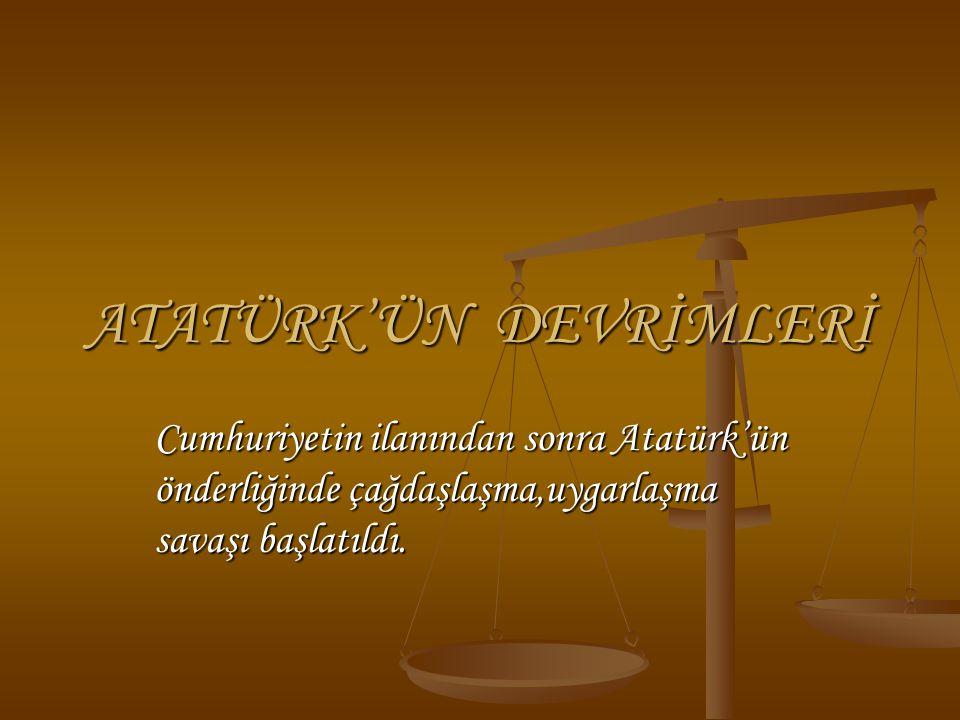 Cumhuriyetin ilanından sonra Atatürk'ün önderliğinde çağdaşlaşma,uygarlaşma savaşı başlatıldı. ATATÜRK'ÜN DEVRİMLERİ