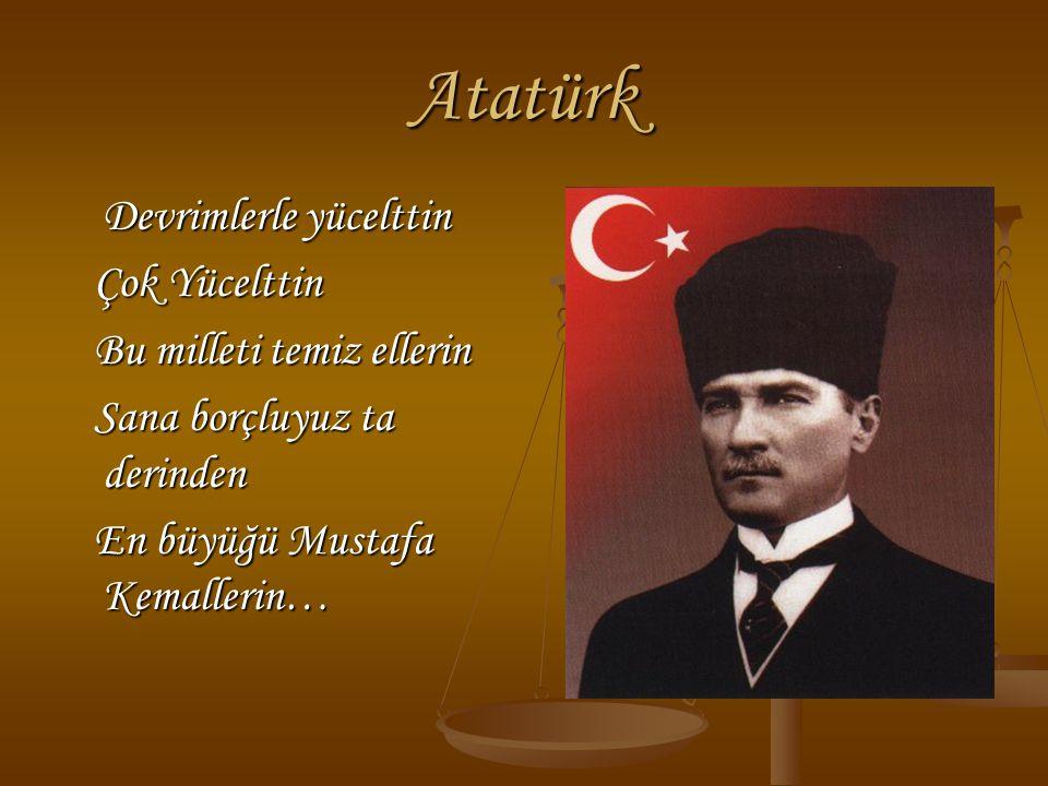Atatürk Devrimlerle yücelttin Çok Yücelttin Çok Yücelttin Bu milleti temiz ellerin Bu milleti temiz ellerin Sana borçluyuz ta derinden Sana borçluyuz