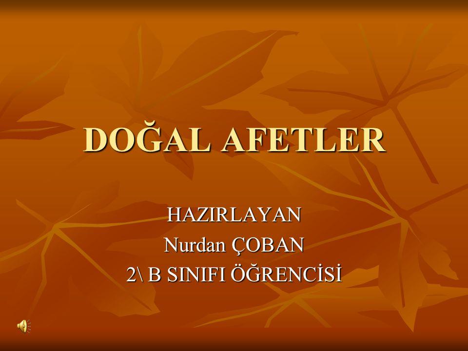 DOĞAL AFETLER HAZIRLAYAN Nurdan ÇOBAN 2\ B SINIFI ÖĞRENCİSİ