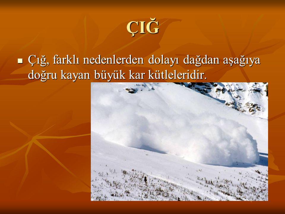 ÇIĞ Çığ, farklı nedenlerden dolayı dağdan aşağıya doğru kayan büyük kar kütleleridir. Çığ, farklı nedenlerden dolayı dağdan aşağıya doğru kayan büyük