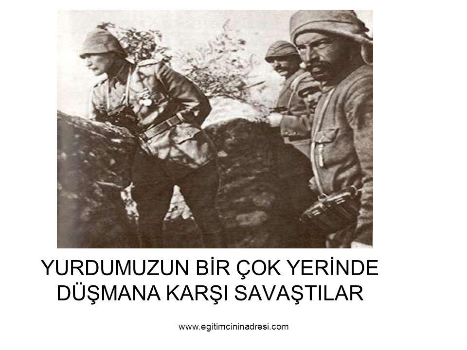 YURDUMUZUN BİR ÇOK YERİNDE DÜŞMANA KARŞI SAVAŞTILAR www.egitimcininadresi.com