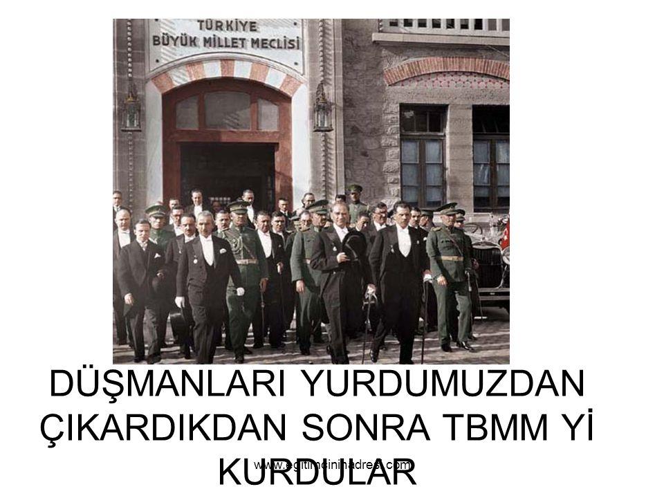 DÜŞMANLARI YURDUMUZDAN ÇIKARDIKDAN SONRA TBMM Yİ KURDULAR www.egitimcininadresi.com