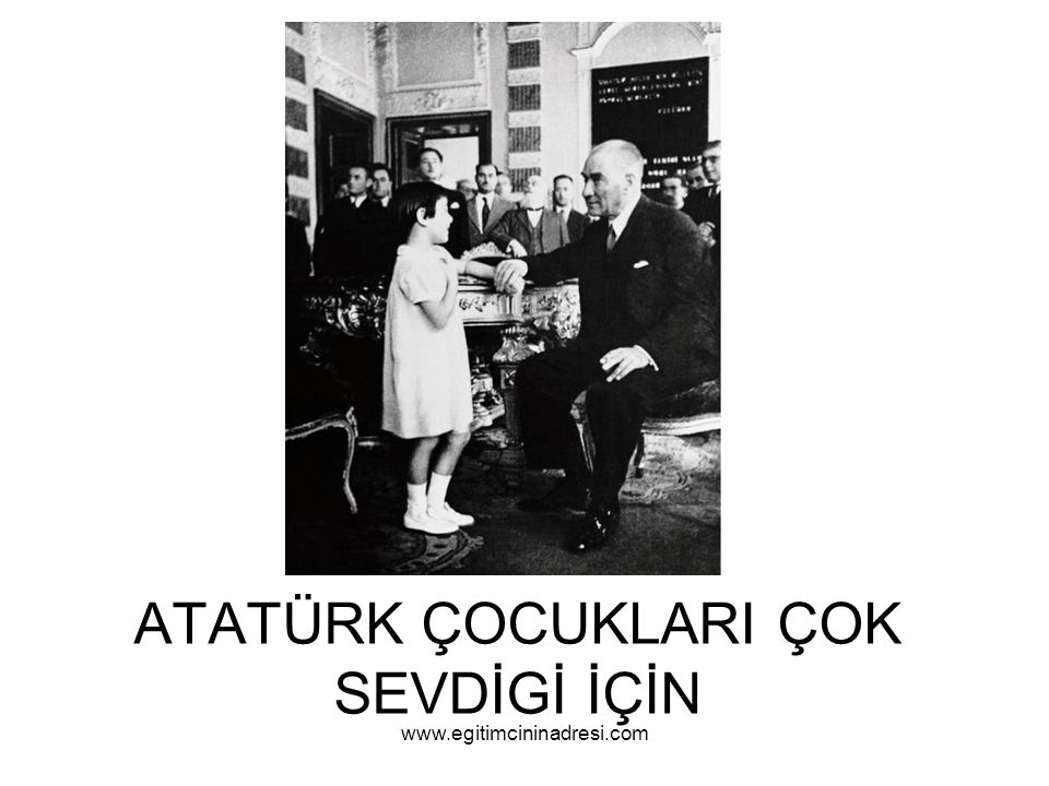 ATATÜRK ÇOCUKLARI ÇOK SEVDİGİ İÇİN www.egitimcininadresi.com
