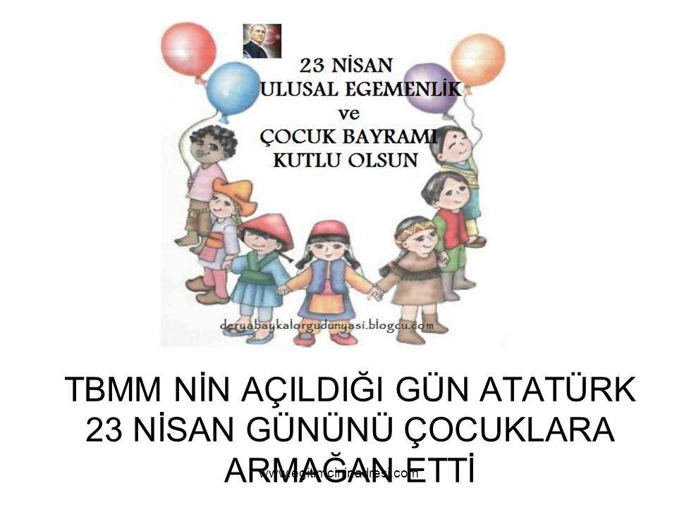 TBMM NİN AÇILDIĞI GÜN ATATÜRK 23 NİSAN GÜNÜNÜ ÇOCUKLARA ARMAĞAN ETTİ www.egitimcininadresi.com