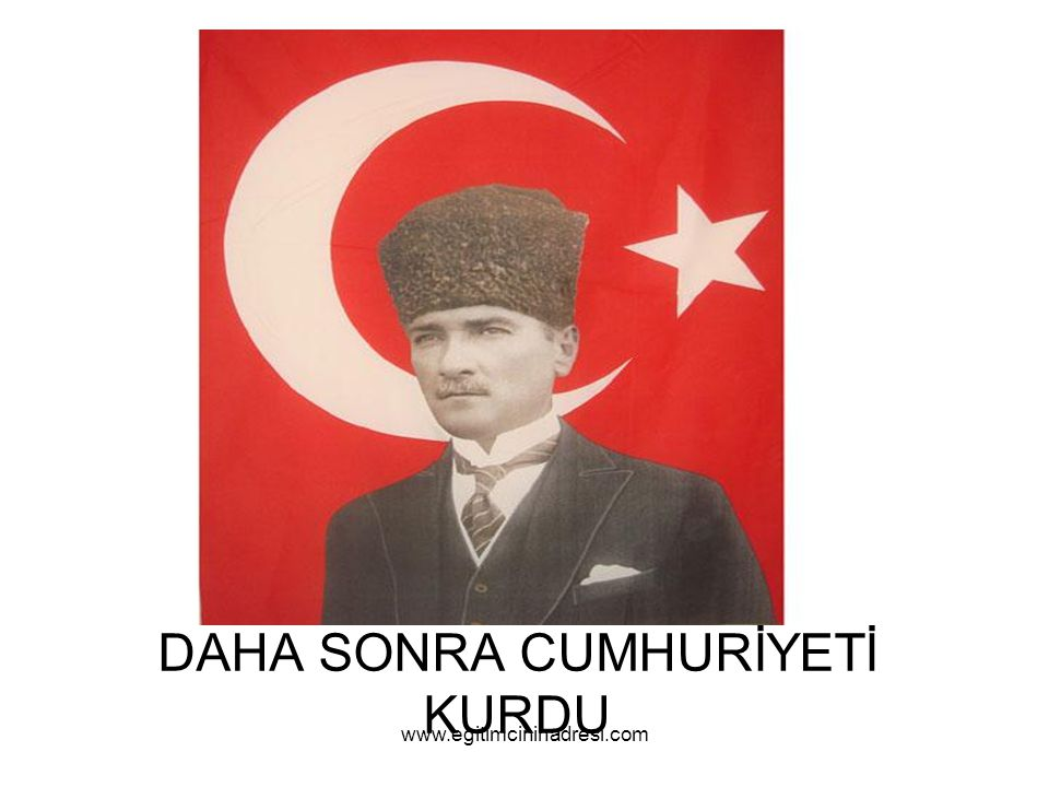 DAHA SONRA CUMHURİYETİ KURDU www.egitimcininadresi.com