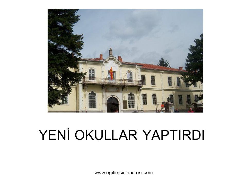 YENİ OKULLAR YAPTIRDI www.egitimcininadresi.com