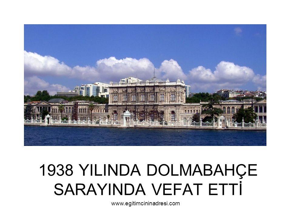 1938 YILINDA DOLMABAHÇE SARAYINDA VEFAT ETTİ www.egitimcininadresi.com