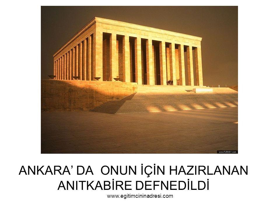 ANKARA' DA ONUN İÇİN HAZIRLANAN ANITKABİRE DEFNEDİLDİ www.egitimcininadresi.com