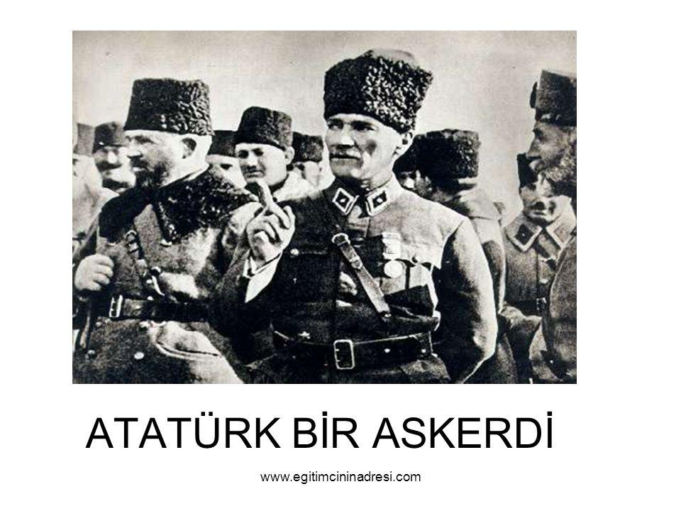 ATATÜRK BİR ASKERDİ www.egitimcininadresi.com