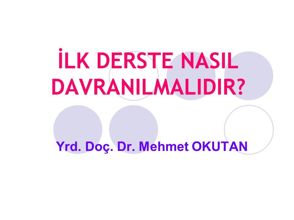 İLK DERSTE NASIL DAVRANILMALIDIR Yrd. Doç. Dr. Mehmet OKUTAN