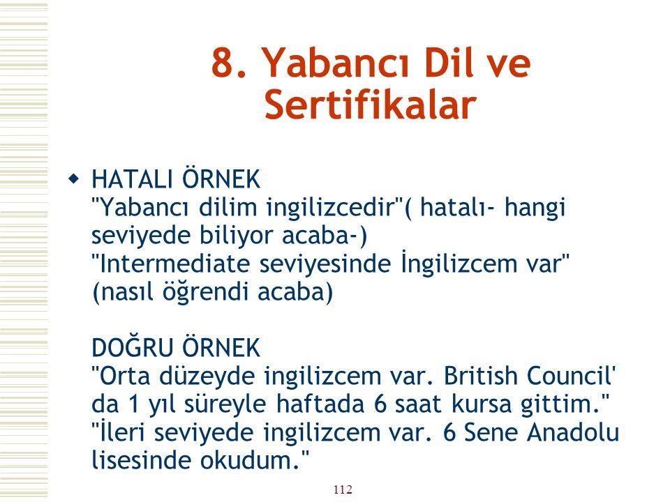 111 8. Yabancı Dil ve Sertifikalar  Bu bölümde ise bildiğiniz yabancı dilleri hangi seviyede bildiğinizi işvereninize bildirmelisiniz. Bunu yaparken