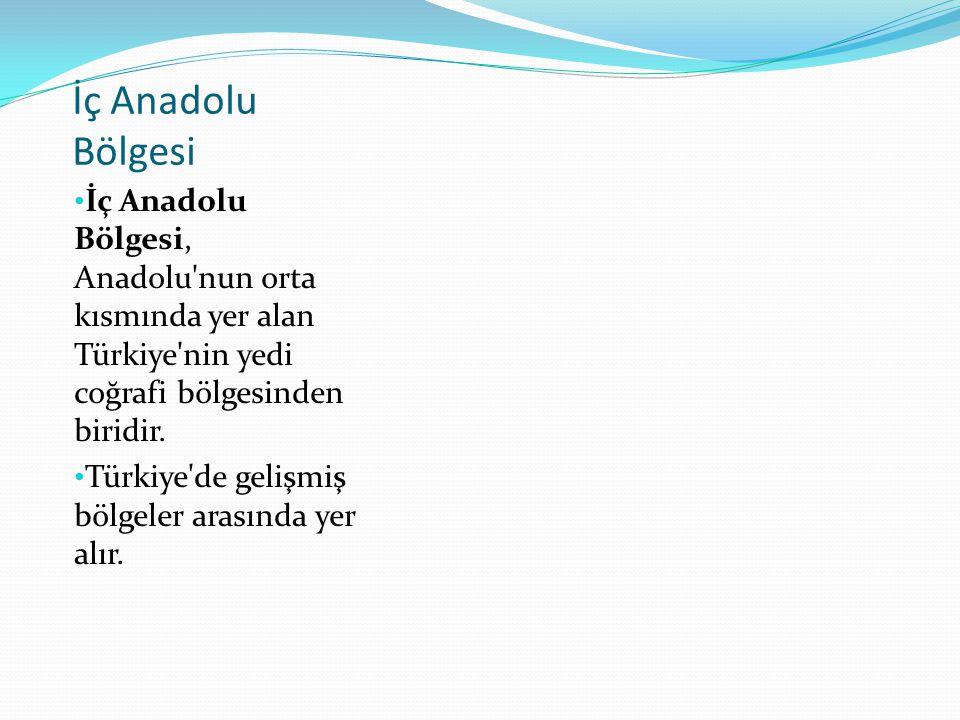 İç Anadolu Bölgesi İç Anadolu Bölgesi, Anadolu'nun orta kısmında yer alan Türkiye'nin yedi coğrafi bölgesinden biridir. Türkiye'de gelişmiş bölgeler a