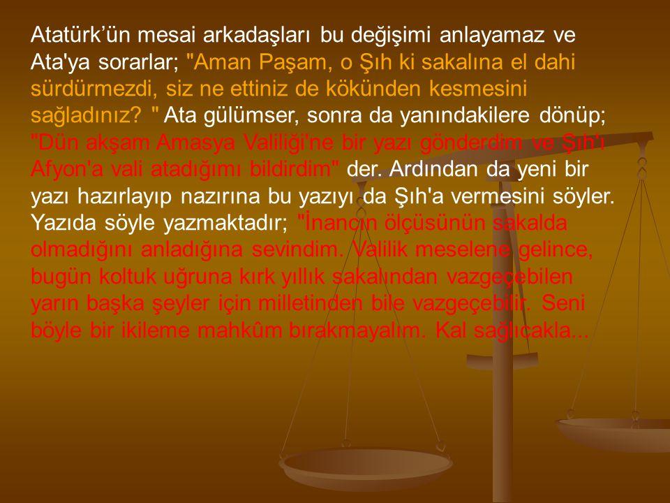 Atatürk'ün mesai arkadaşları bu değişimi anlayamaz ve Ata ya sorarlar; Aman Paşam, o Şıh ki sakalına el dahi sürdürmezdi, siz ne ettiniz de kökünden kesmesini sağladınız.