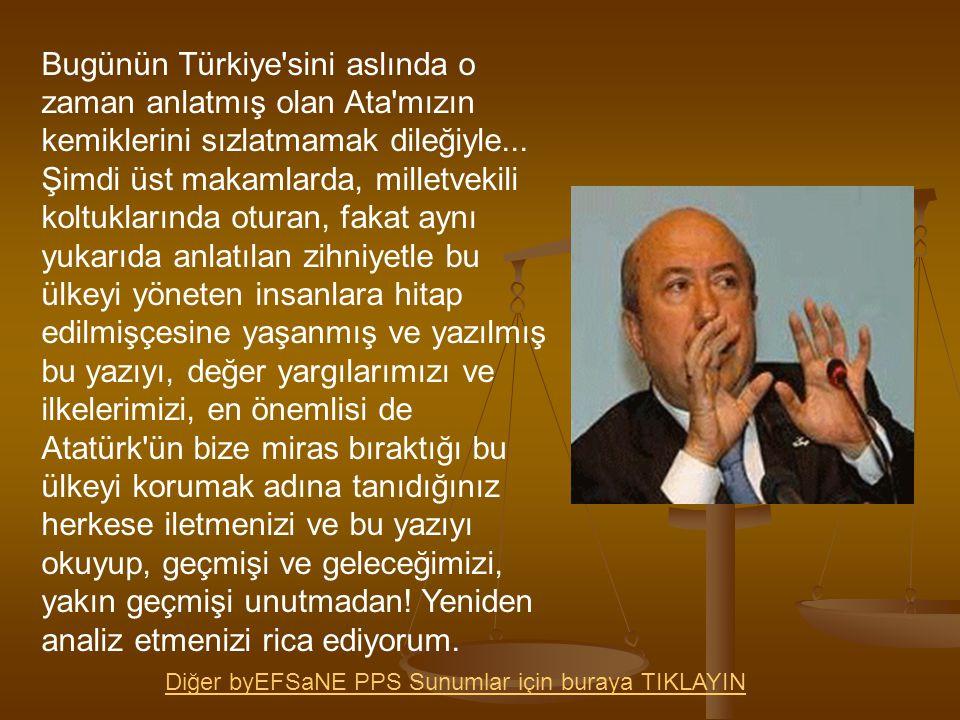Bugünün Türkiye'sini aslında o zaman anlatmış olan Ata'mızın kemiklerini sızlatmamak dileğiyle... Şimdi üst makamlarda, milletvekili koltuklarında otu