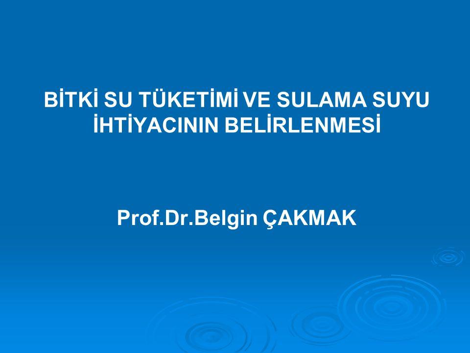 BİTKİ SU TÜKETİMİ VE SULAMA SUYU İHTİYACININ BELİRLENMESİ Prof.Dr.Belgin ÇAKMAK