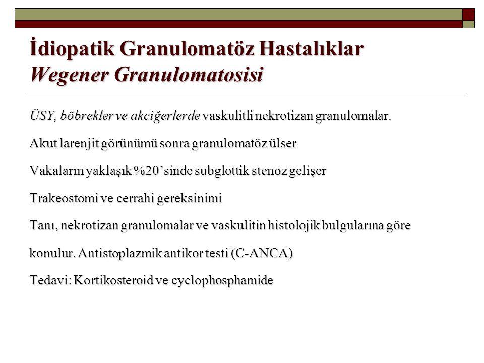 İdiopatik Granulomatöz Hastalıklar Wegener Granulomatosisi ÜSY, böbrekler ve akciğerlerde vaskulitli nekrotizan granulomalar. Akut larenjit görünümü s