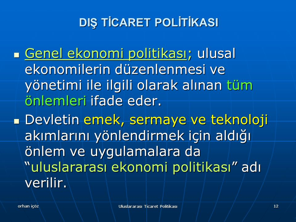 orhan içöz Uluslararası Ticaret Politikası 12 Genel ekonomi politikası; ulusal ekonomilerin düzenlenmesi ve yönetimi ile ilgili olarak alınan tüm önlemleri ifade eder.