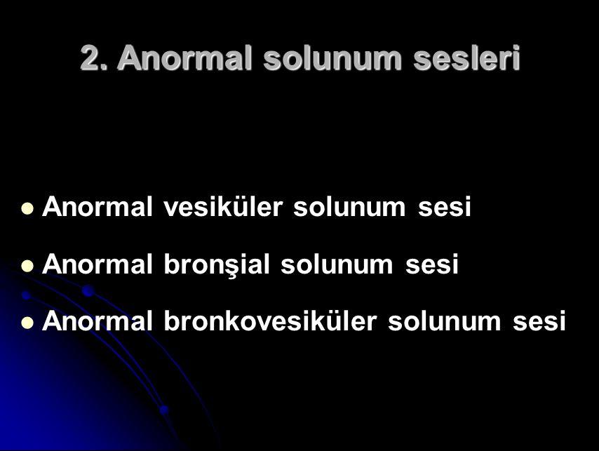 2. Anormal solunum sesleri Anormal vesiküler solunum sesi Anormal bronşial solunum sesi Anormal bronkovesiküler solunum sesi
