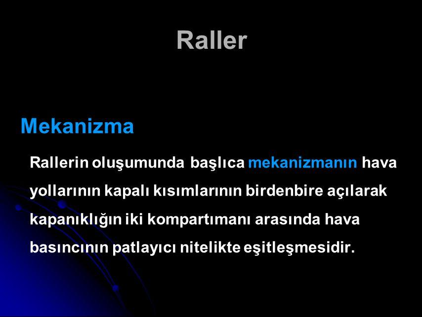 Raller Mekanizma Rallerin oluşumunda başlıca mekanizmanın hava yollarının kapalı kısımlarının birdenbire açılarak kapanıklığın iki kompartımanı arasında hava basıncının patlayıcı nitelikte eşitleşmesidir.
