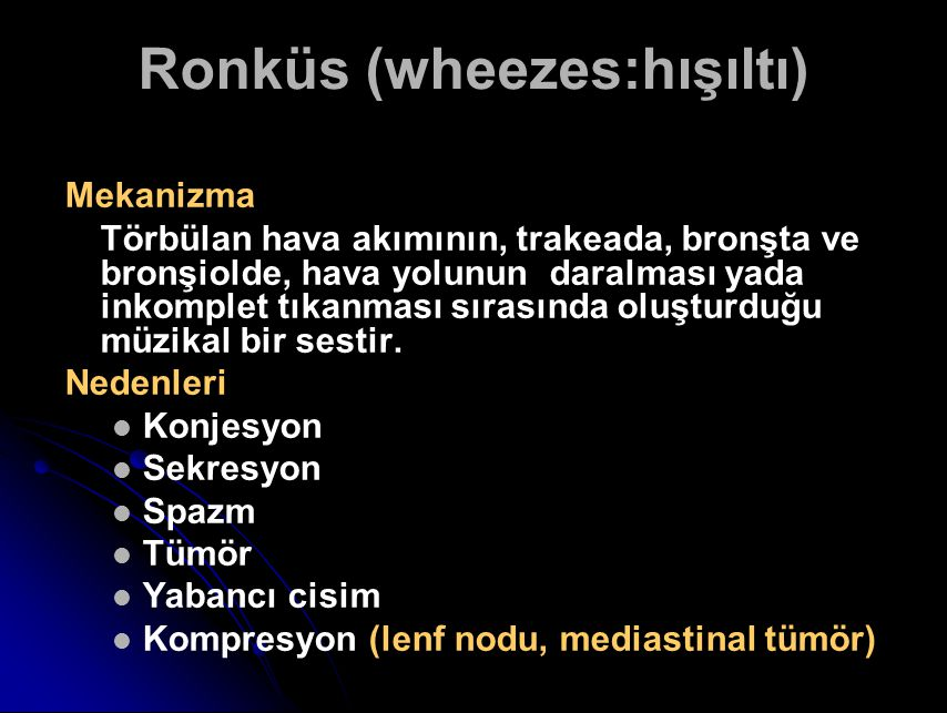 Ronküs (wheezes:hışıltı) Mekanizma Törbülan hava akımının, trakeada, bronşta ve bronşiolde, hava yolunun daralması yada inkomplet tıkanması sırasında oluşturduğu müzikal bir sestir.