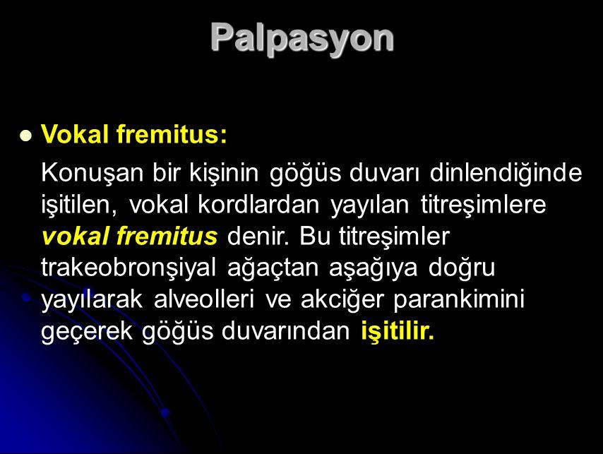 Palpasyon Vokal fremitus: Konuşan bir kişinin göğüs duvarı dinlendiğinde işitilen, vokal kordlardan yayılan titreşimlere vokal fremitus denir.